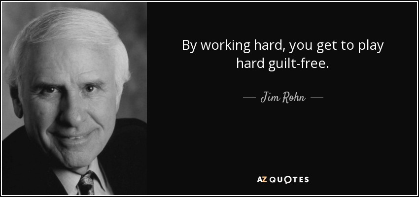 By working hard, you get to play hard guilt-free. - Jim Rohn