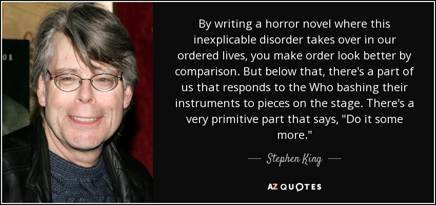 By writing a horror novel where this inexplicable disorder takes over in our ordered lives, you make order look better by comparison. But below that, there's a part of us that responds to the Who bashing their instruments to pieces on the stage. There's a very primitive part that says,