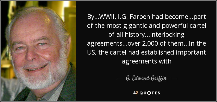 By...WWII, I.G. Farben had become...part of the most gigantic and powerful cartel of all history...interlocking agreements...over 2,000 of them...In the US, the cartel had established important agreements with - G. Edward Griffin