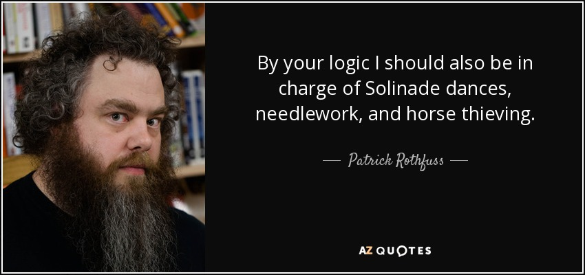 By your logic I should also be in charge of Solinade dances, needlework, and horse thieving. - Patrick Rothfuss