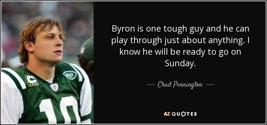 Byron is one tough guy and he can play through just about anything. I know he will be ready to go on Sunday. - Chad Pennington