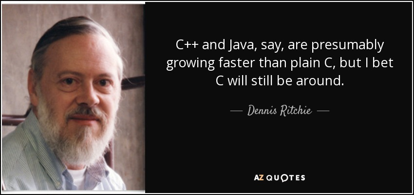 C++ and Java, say, are presumably growing faster than plain C, but I bet C will still be around. - Dennis Ritchie