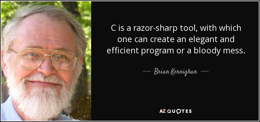 C is a razor-sharp tool, with which one can create an elegant and efficient program or a bloody mess. - Brian Kernighan