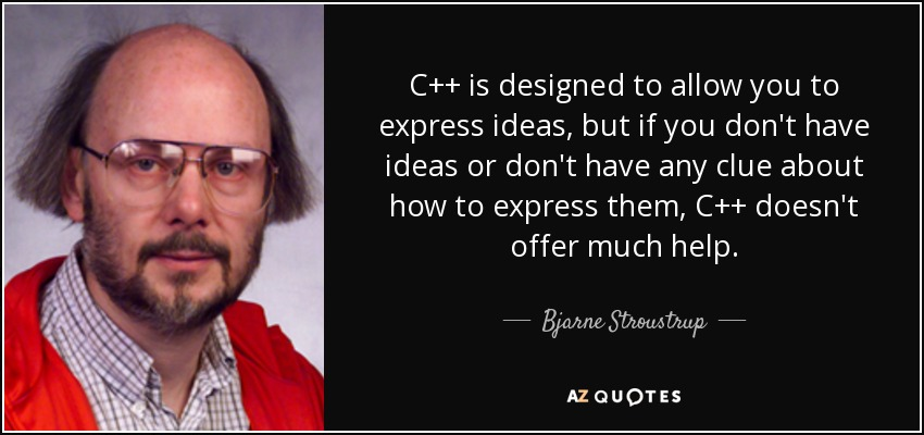 C++ is designed to allow you to express ideas, but if you don't have ideas or don't have any clue about how to express them, C++ doesn't offer much help. - Bjarne Stroustrup