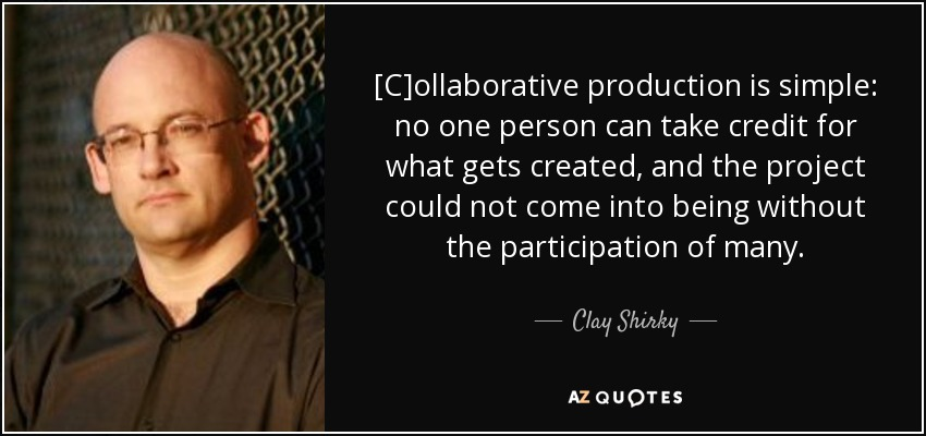 [C]ollaborative production is simple: no one person can take credit for what gets created, and the project could not come into being without the participation of many. - Clay Shirky