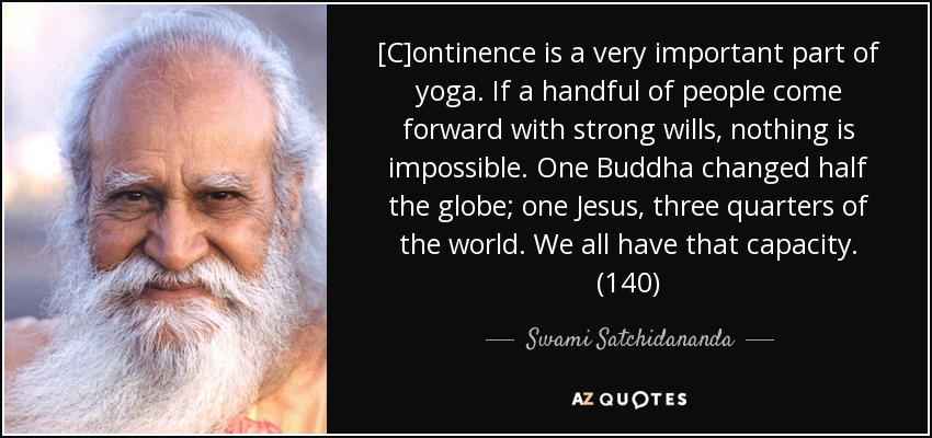 [C]ontinence is a very important part of yoga. If a handful of people come forward with strong wills, nothing is impossible. One Buddha changed half the globe; one Jesus, three quarters of the world. We all have that capacity. (140) - Swami Satchidananda