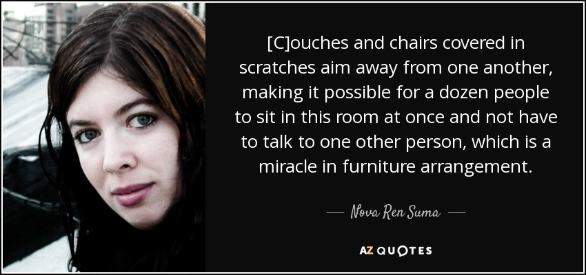 [C]ouches and chairs covered in scratches aim away from one another, making it possible for a dozen people to sit in this room at once and not have to talk to one other person, which is a miracle in furniture arrangement. - Nova Ren Suma