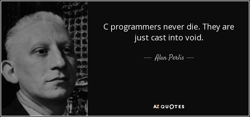 C programmers never die. They are just cast into void. - Alan Perlis