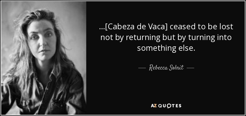 ...[Cabeza de Vaca] ceased to be lost not by returning but by turning into something else. - Rebecca Solnit