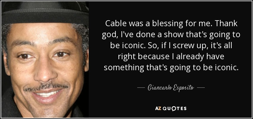 Cable was a blessing for me. Thank god, I've done a show that's going to be iconic. So, if I screw up, it's all right because I already have something that's going to be iconic. - Giancarlo Esposito