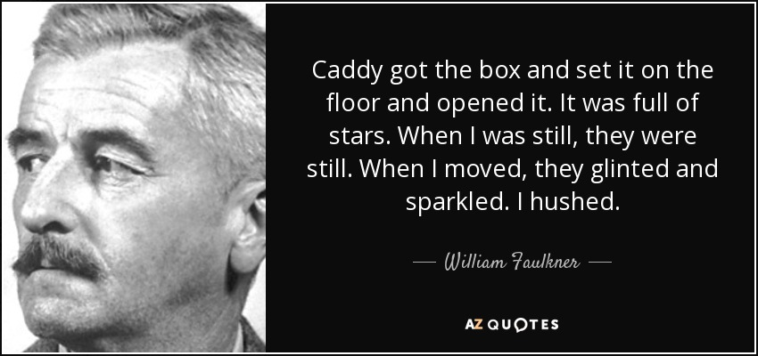Caddy got the box and set it on the floor and opened it. It was full of stars. When I was still, they were still. When I moved, they glinted and sparkled. I hushed. - William Faulkner