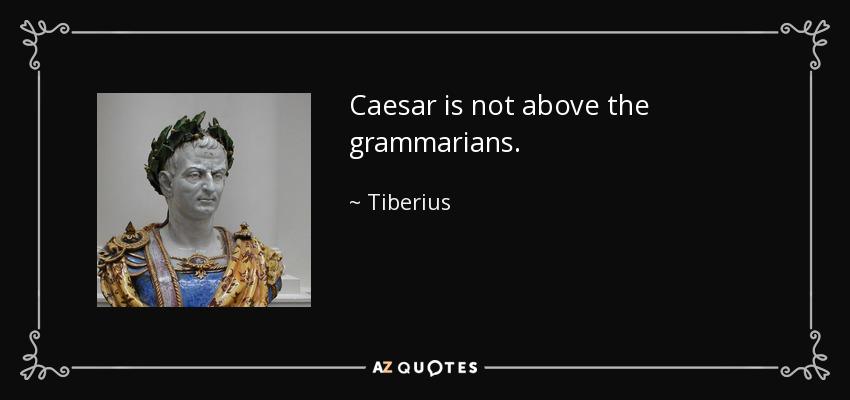 Caesar is not above the grammarians. - Tiberius