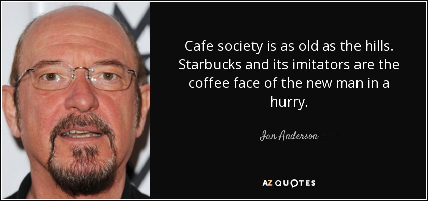 Cafe society is as old as the hills. Starbucks and its imitators are the coffee face of the new man in a hurry. - Ian Anderson