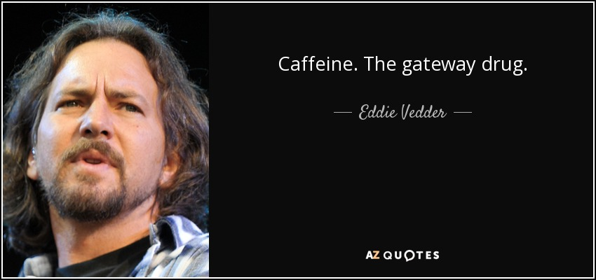 Caffeine. The gateway drug. - Eddie Vedder