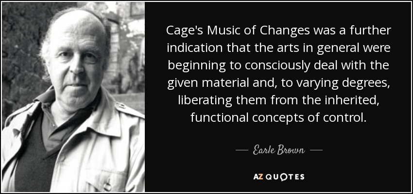 Cage's Music of Changes was a further indication that the arts in general were beginning to consciously deal with the given material and, to varying degrees, liberating them from the inherited, functional concepts of control. - Earle Brown