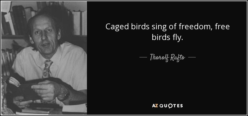 Caged birds sing of freedom, free birds fly. - Thorolf Rafto