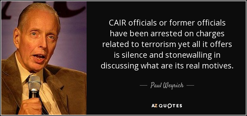 CAIR officials or former officials have been arrested on charges related to terrorism yet all it offers is silence and stonewalling in discussing what are its real motives. - Paul Weyrich