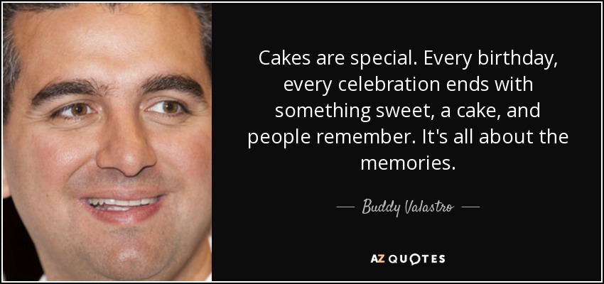 Cakes are special. Every birthday, every celebration ends with something sweet, a cake, and people remember. It's all about the memories. - Buddy Valastro
