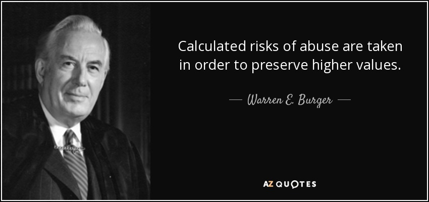 Calculated risks of abuse are taken in order to preserve higher values. - Warren E. Burger