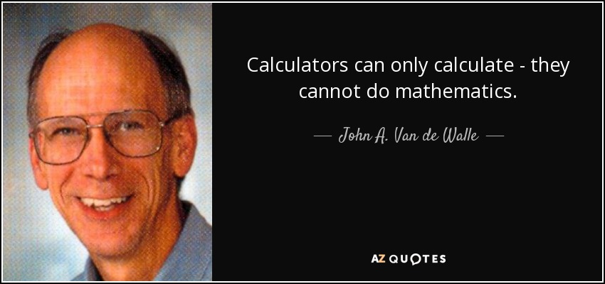 Calculators can only calculate - they cannot do mathematics. - John A. Van de Walle