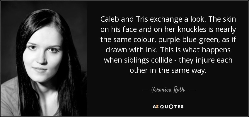 Caleb and Tris exchange a look. The skin on his face and on her knuckles is nearly the same colour, purple-blue-green, as if drawn with ink. This is what happens when siblings collide - they injure each other in the same way. - Veronica Roth