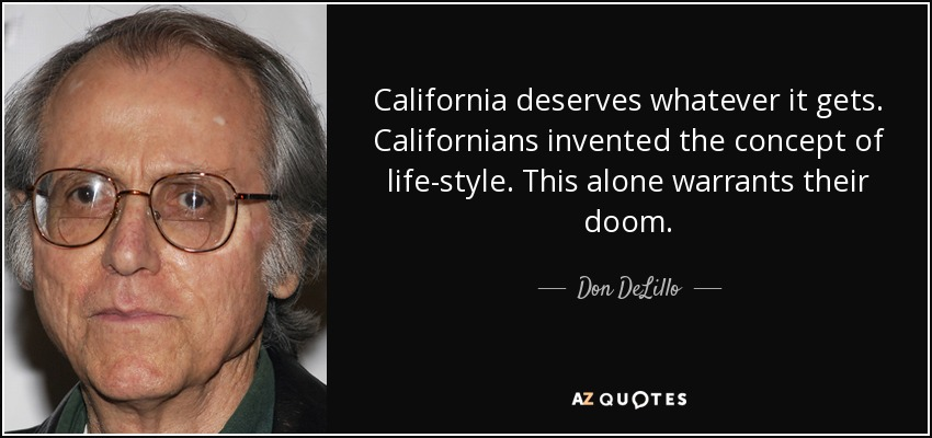 California deserves whatever it gets. Californians invented the concept of life-style. This alone warrants their doom. - Don DeLillo