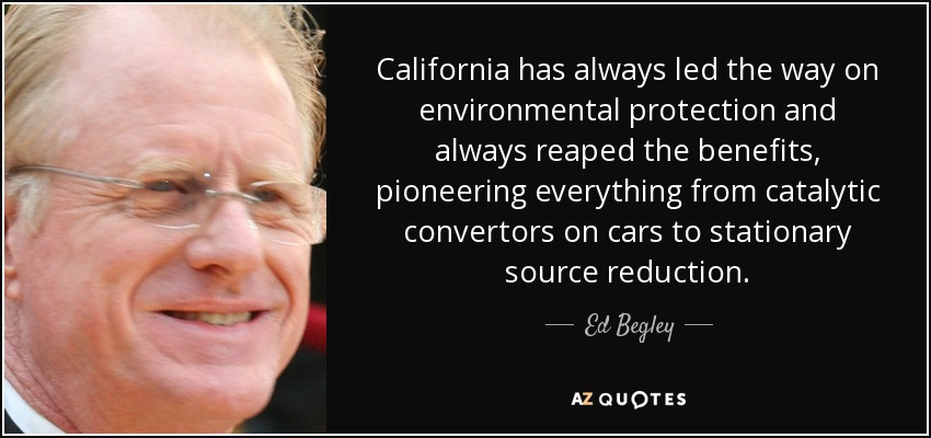 California has always led the way on environmental protection and always reaped the benefits, pioneering everything from catalytic convertors on cars to stationary source reduction. - Ed Begley, Jr.