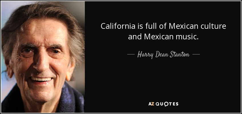 California is full of Mexican culture and Mexican music. - Harry Dean Stanton