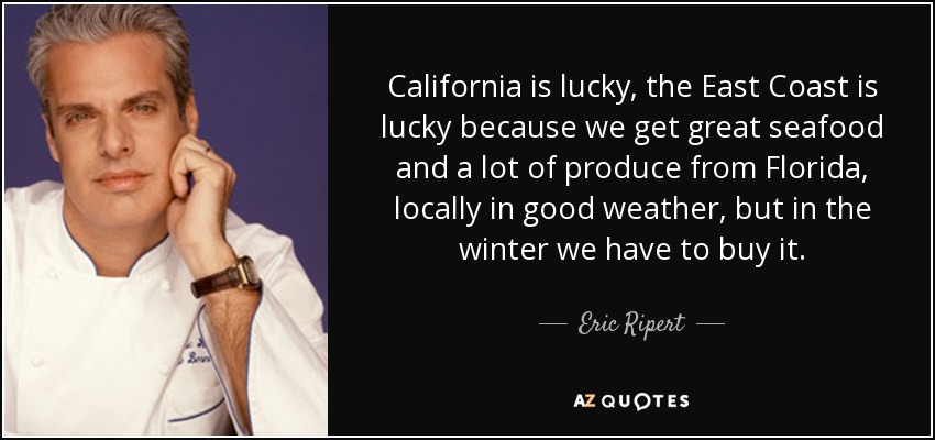 California is lucky, the East Coast is lucky because we get great seafood and a lot of produce from Florida, locally in good weather, but in the winter we have to buy it. - Eric Ripert