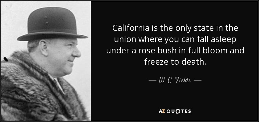 California is the only state in the union where you can fall asleep under a rose bush in full bloom and freeze to death. - W. C. Fields