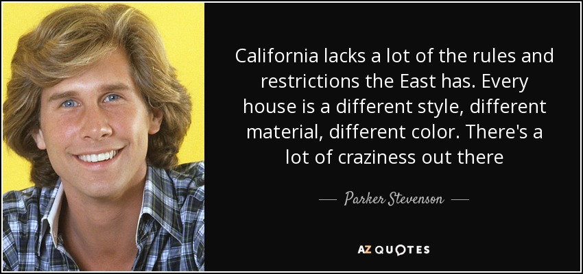 California lacks a lot of the rules and restrictions the East has. Every house is a different style, different material, different color. There's a lot of craziness out there - Parker Stevenson
