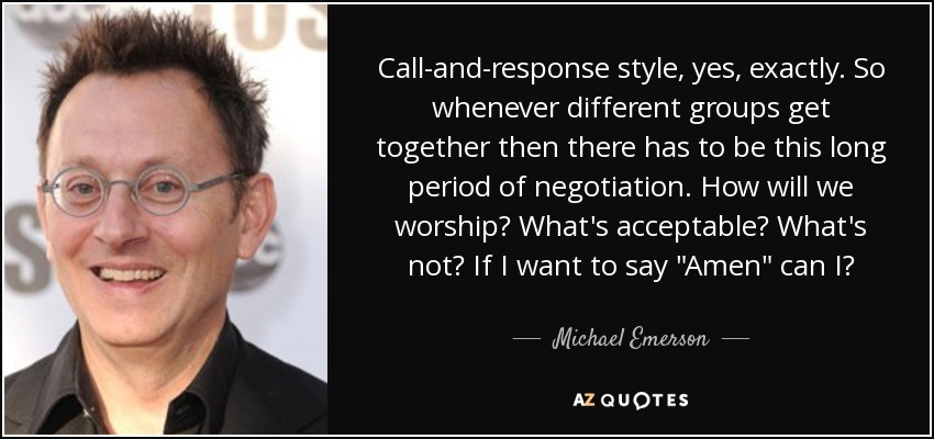 Call-and-response style, yes, exactly. So whenever different groups get together then there has to be this long period of negotiation. How will we worship? What's acceptable? What's not? If I want to say