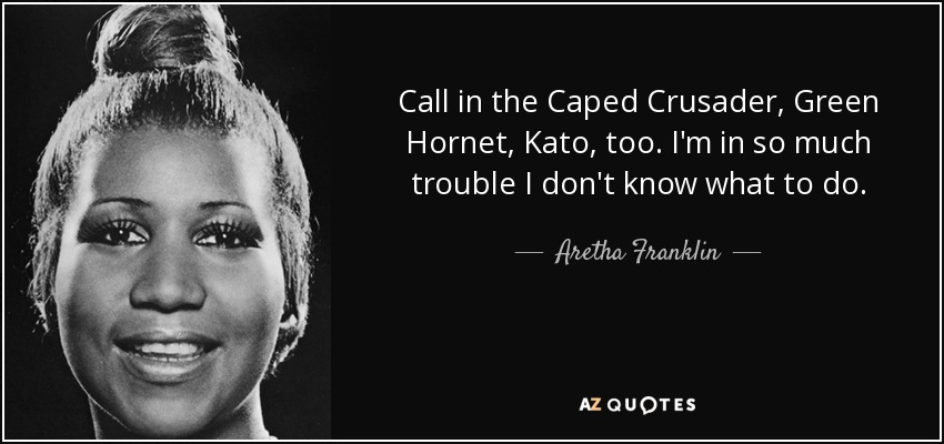 Call in the Caped Crusader, Green Hornet, Kato, too. I'm in so much trouble I don't know what to do. - Aretha Franklin