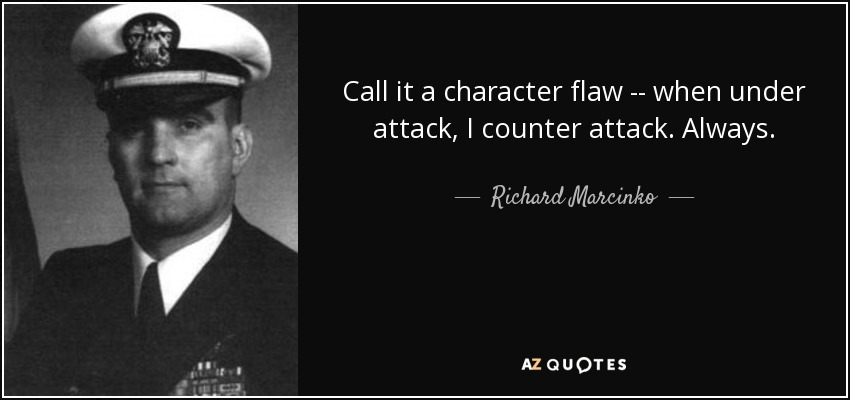 Call it a character flaw -- when under attack, I counter attack. Always. - Richard Marcinko