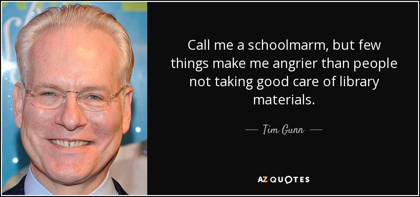Call me a schoolmarm, but few things make me angrier than people not taking good care of library materials. - Tim Gunn