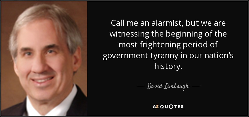 Call me an alarmist, but we are witnessing the beginning of the most frightening period of government tyranny in our nation's history. - David Limbaugh