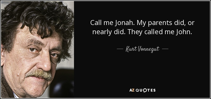 Call me Jonah. My parents did, or nearly did. They called me John. - Kurt Vonnegut