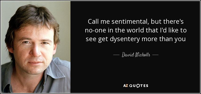 Call me sentimental, but there's no-one in the world that I'd like to see get dysentery more than you - David Nicholls
