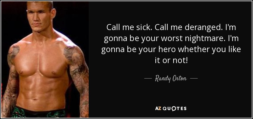 Call me sick. Call me deranged. I'm gonna be your worst nightmare. I'm gonna be your hero whether you like it or not! - Randy Orton