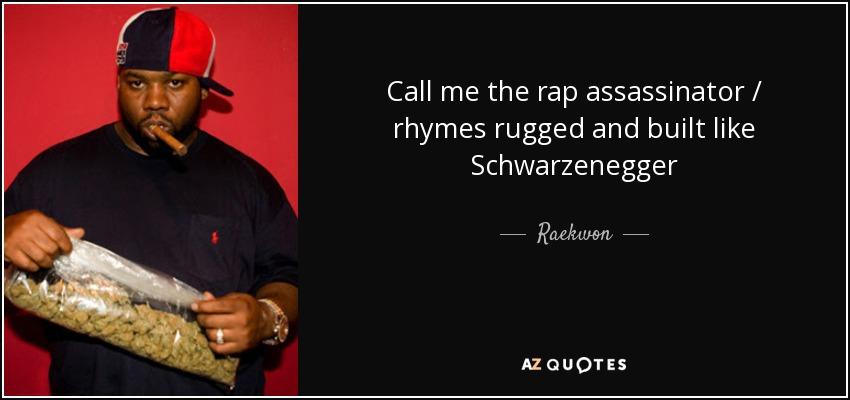 Call me the rap assassinator / rhymes rugged and built like Schwarzenegger - Raekwon