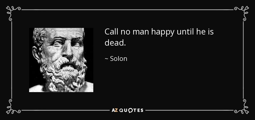 Call no man happy until he is dead. - Solon