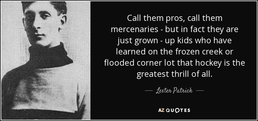 Call them pros, call them mercenaries - but in fact they are just grown - up kids who have learned on the frozen creek or flooded corner lot that hockey is the greatest thrill of all. - Lester Patrick