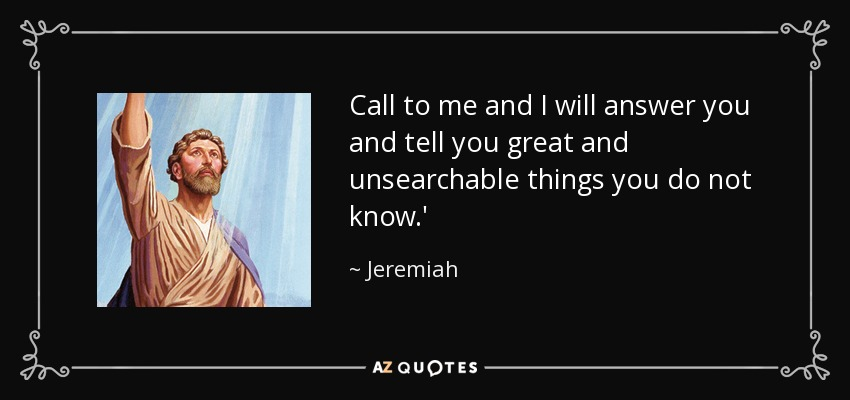 Call to me and I will answer you and tell you great and unsearchable things you do not know.' - Jeremiah