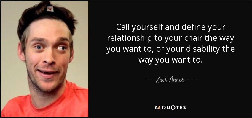 Call yourself and define your relationship to your chair the way you want to, or your disability the way you want to. - Zach Anner