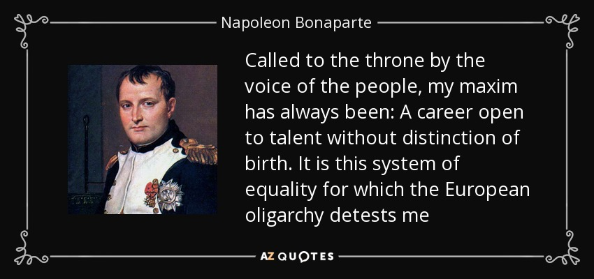Called to the throne by the voice of the people, my maxim has always been: A career open to talent without distinction of birth. It is this system of equality for which the European oligarchy detests me - Napoleon Bonaparte