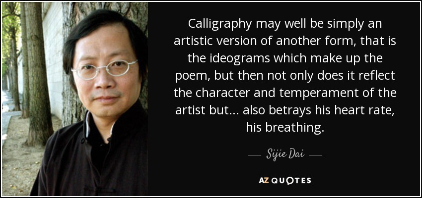 Calligraphy may well be simply an artistic version of another form, that is the ideograms which make up the poem, but then not only does it reflect the character and temperament of the artist but . . . also betrays his heart rate, his breathing. - Sijie Dai
