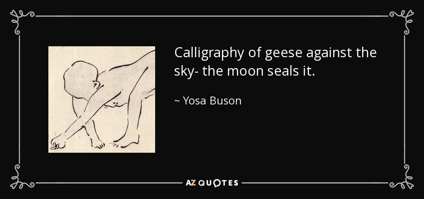 Calligraphy of geese against the sky- the moon seals it. - Yosa Buson