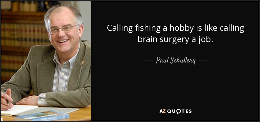 Calling fishing a hobby is like calling brain surgery a job. - Paul Schullery