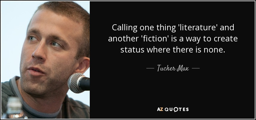 Calling one thing 'literature' and another 'fiction' is a way to create status where there is none. - Tucker Max