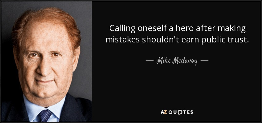 Calling oneself a hero after making mistakes shouldn't earn public trust. - Mike Medavoy